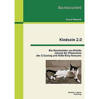 Kindsein 2.0 Die Konstruktion von Kidults anhand der Phnomene des EGaming und HelloKittyKonsums by Honisch & Pascal