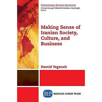 Making Sense of Iranian Society Culture and Business by Yeganeh & Hamid