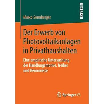 Der Erwerb von Photovoltaikanlagen in Privathaushalten  Eine empirische Untersuchung der Handlungsmotive Treiber und Hemmnisse by Sonnberger & Marco