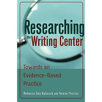Researching the Writing Center: Towards an Evidence-Based Practice (Paperback) by Babcock Rebecca Day Thonus Terese