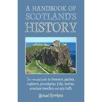 A Handbook of Scotland's History: The Essential Guide for Browsers Patriots Explorers Genealogists Tourists Time Travellers and Quiz Buffs (Paperback) by Kerrigan Michael