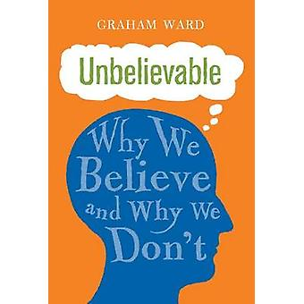 Unbelievable - Why We Believe and Why We Don't by Graham Ward - 978178