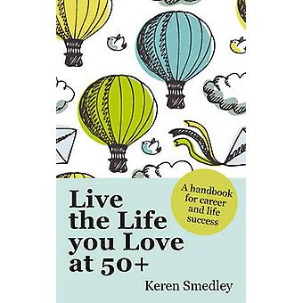 Live the Life You Love at 50 A Handbook for Career and Life Success by Keren Smedley