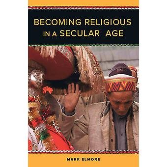 Becoming Religious in a Secular Age by Mark C Elmore