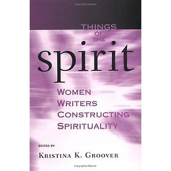 Things of the Spirit - Women Writers Constructing Spirituality by Kris