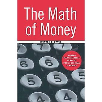 The Math of Money  Making Mathematical Sense of Your Personal Finances by Davis & Morton D.