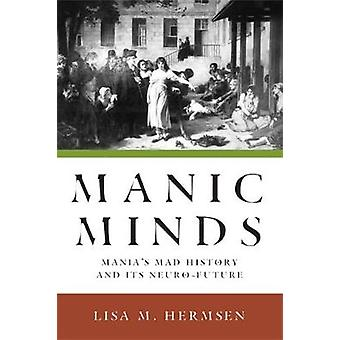 Manic Minds Manias Mad History and Its NeuroFuture by Hermsen & Lisa M.