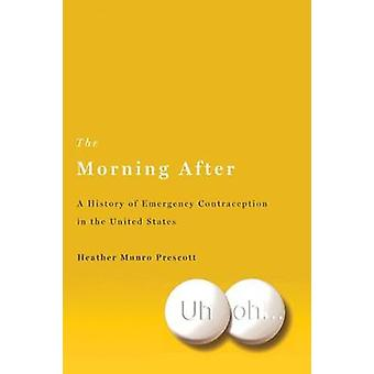 The Morning After A History of Emergency Contraception in the United States by Prescott & Heather Munro