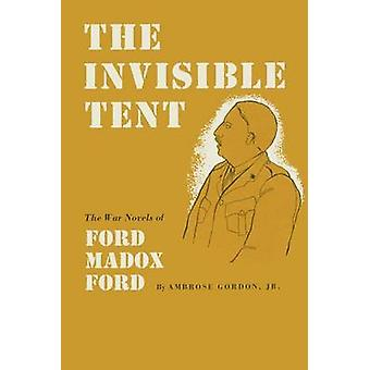 The Invisible Tent - The War Novels of Ford Madox Ford by Ambrose Gord