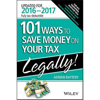 101 Ways to Save Money on Your Tax - Legally 2016-2017 by Adrian Raft