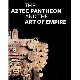 The Aztec Pantheon and the Art of Empire by John Pohl - Claire Lyons