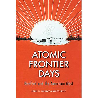 Atomic Frontier Days - Hanford and the American West by John M. Findla