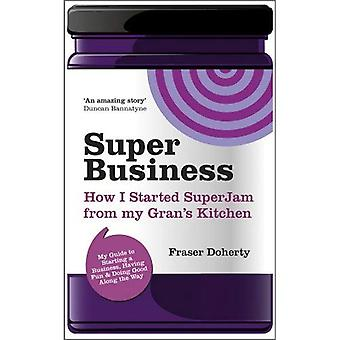 SuperBusiness: How I Started SuperJam from My Gran's Kitchen; My Guide to Starting a Business, Having Fun and Doing Good Along the Way