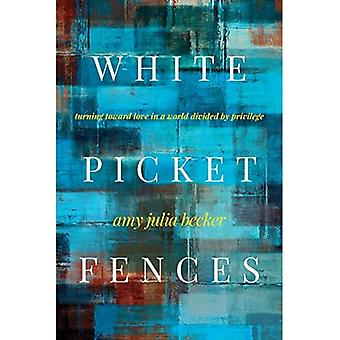 White Picket Fences: Turning Toward Love in a World Divided by Privilege