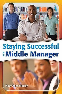Staying Successful as a Middle Manager by Mosley & Pixey Anne