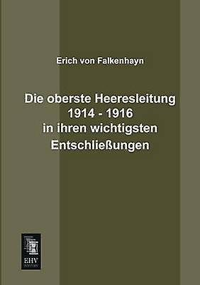 Die Oberste Heeresleitung 1914  1916 in Ihren Wichtigsten Entschliessungen by Von Falkenhayn & Erich