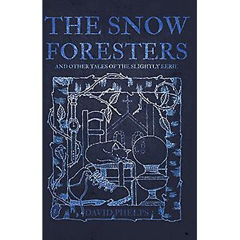 The Snow Foresters - And Other Tales of the Slightly Eerie by David Ph