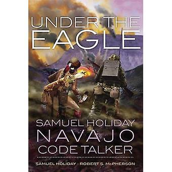 Under the Eagle - Samuel Holiday - Navajo Code Talker by Samuel Holida