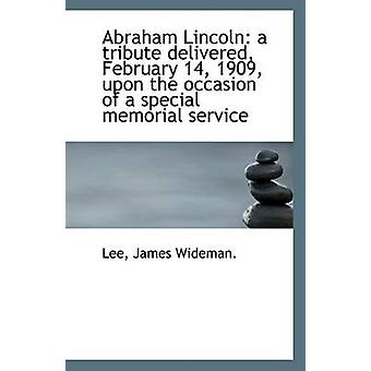 Abraham Lincoln - A Tribute Delivered - February 14 - 1909 - Upon the