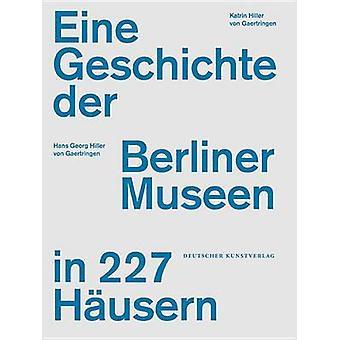 Eine Geschichte Der Berliner Museen in 227 Hausern by Hans Georg Hill