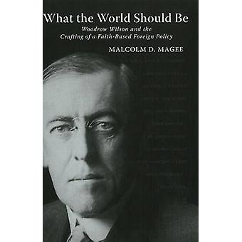 What the World Should be - Woodrow Wilson & the Crafting of a Faith-Ba