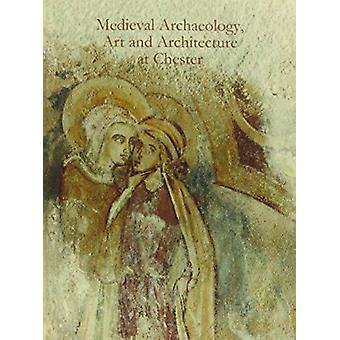 Medieval Archaeology - Art and Architecture at Chester by Alan Thacke