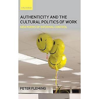 Authenticity and the Cultural Politics of Work New Forms of Informal Control by Fleming & Peter