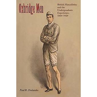 Oxbridge Men British Masculinity and the Undergraduate Experience 18501920 by Deslandes & Paul R