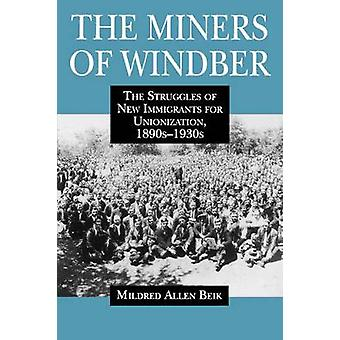 The Miners of Windber The Struggles of New Immigrants for Unionization 1890s1930s by Allen Beik & Mildred