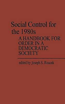 Social Control for the 1980s A Handbook for Order in a Democratic Society by Roucek & Joseph S.