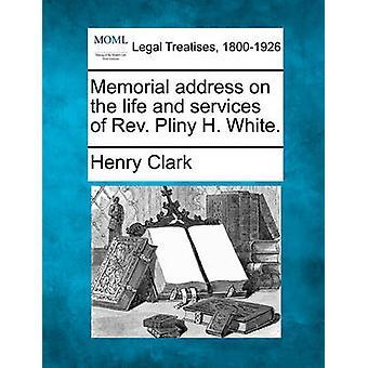 Memorial Adresse auf das Leben und die Dienstleistungen von Pfr. Pliny H. White. von Clark & Henry