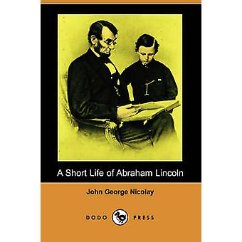 A Short Life of Abraham Lincoln Dodo Press by Nicolay & John George