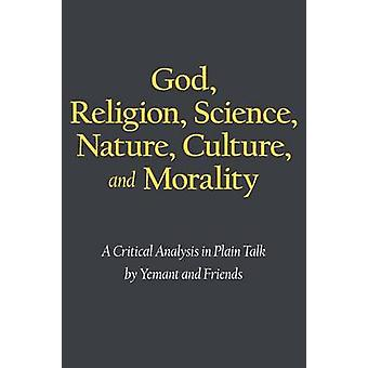 God Religion Science Nature Culture and Morality A Critical Analysis in Plain Talk by Yemant and Friends