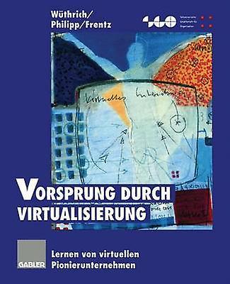 Vorsprung durch Virtualisierung  Lernen von virtuellen Pionierunternehmen by Wthrich & Hans A.