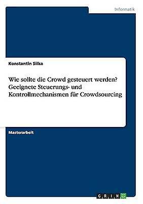 Wie sollte die Crowd gesteuert werden Geeignete Steuerungs und Kontrollmechanismen fr Crowdsourcing by Silka & Konstantin
