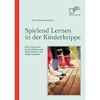Spielend Lernen in der Kinderkrippe Eine Analyse des Spielverhaltens von Kleinkindern in vier Krippengruppen by SchneiderAndrich & Petra