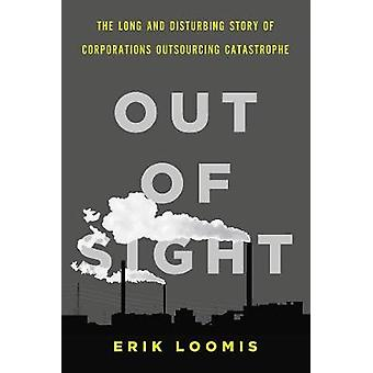 Out of Sight - The Long and Disturbing Story of Corporations Outsourci