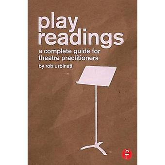 Play Readings  A Complete Guide for Theatre Practitioners by Urbinati & Rob