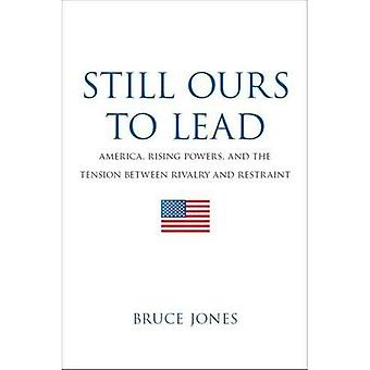 Still Ours to Lead: America, Rising Powers, and the Tension between Rivalry and Restraint