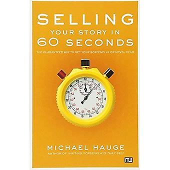 Selling Your Story in 60 Seconds: The Guaranteed Way to Get Your Screenplay or Novel Read
