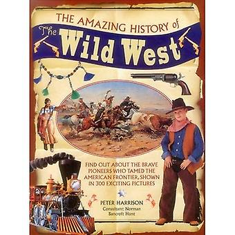 The Amazing History of the� Wild West: Find Out About� the Brave Pioneers Who Tamed the American Frontier, Shown in 300 Exciting Pictures