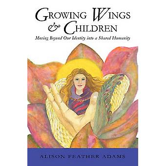 Growing Wings  Children Moving Beyond Our Identity Into a Shared Humanity by Alison Feather Adams & Feather Adams