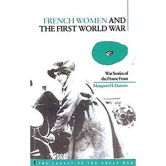 French Women and the First World War War Stories of the Home Front by Darrow & Margaret H.