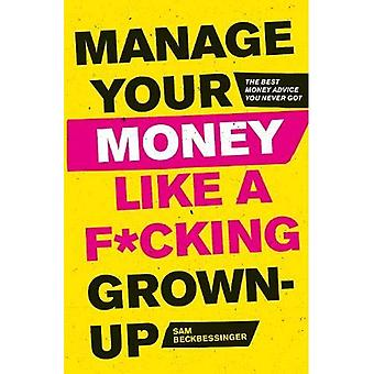 Manage Your Money Like a F*cking Grown-Up: The Best Money Advice You Never Got