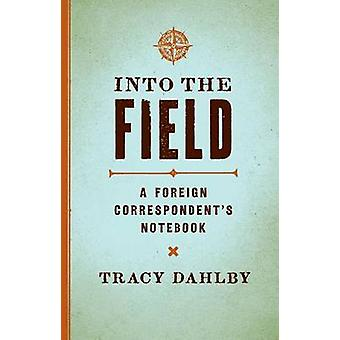 Into the Field - A Foreign Correspondent's Notebook by Tracy Dahlby -