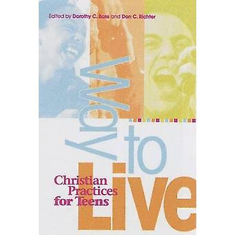 Way to Live - Christian Practices for Teens by Dorothy C Bass - Don C