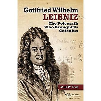 Gottfried Wilhelm Leibniz - The Polymath Who Brought Us Calculus by M.