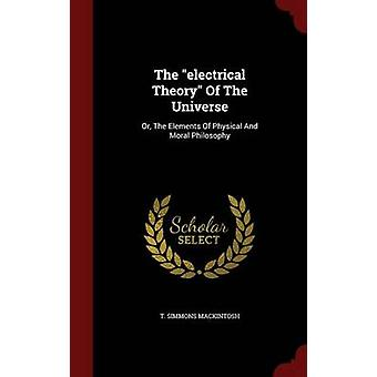 The electrical Theory Of The Universe Or The Elements Of Physical And Moral Philosophy by Mackintosh & T. Simmons