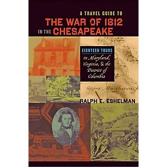 A Travel Guide to the War of 1812 in the Chesapeake - Eighteen Tours i