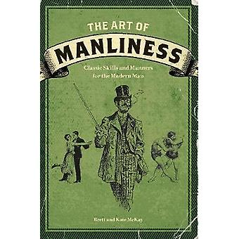 The Art of Manliness - Classic Skills and Manners for the Modern Man b